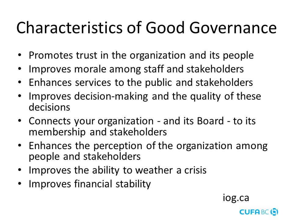 Characteristics of Good Governance Promotes trust in the organization and its people Improves morale among staff and stakeholders Enhances services to the public and stakeholders Improves decision-making and the quality of these decisions Connects your organization - and its Board - to its membership and stakeholders Enhances the perception of the organization among people and stakeholders Improves the ability to weather a crisis Improves financial stability iog.ca