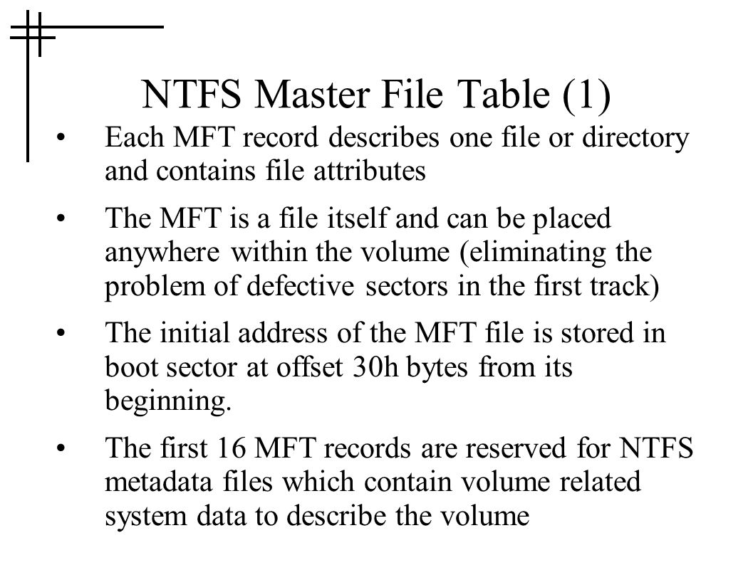 NTFS Master File Table (1) Each MFT record describes one file or directory and contains file attributes The MFT is a file itself and can be placed any
