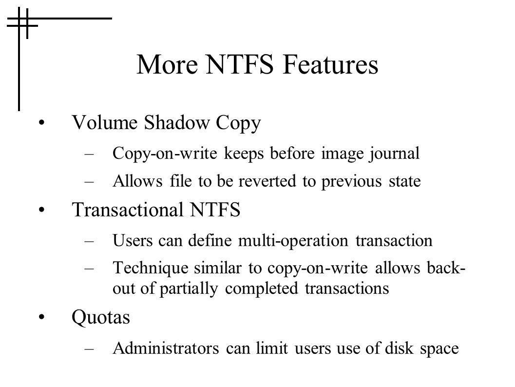 More NTFS Features Volume Shadow Copy –Copy-on-write keeps before image journal –Allows file to be reverted to previous state Transactional NTFS –User