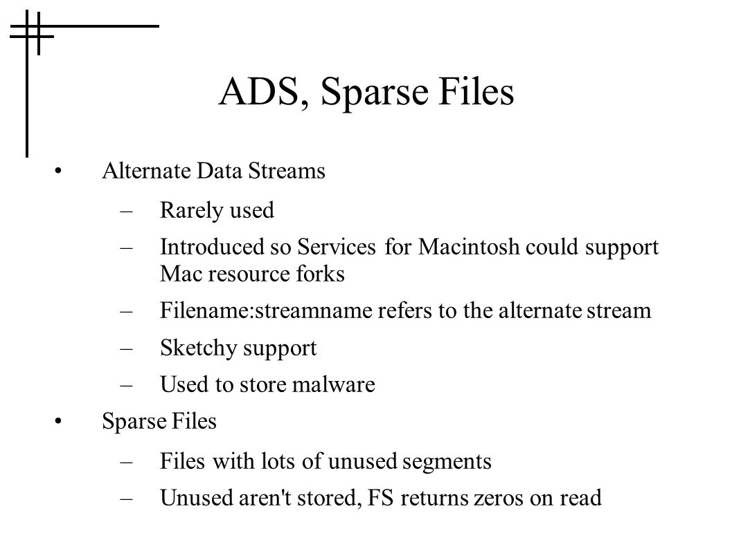 ADS, Sparse Files Alternate Data Streams –Rarely used –Introduced so Services for Macintosh could support Mac resource forks –Filename:streamname refe