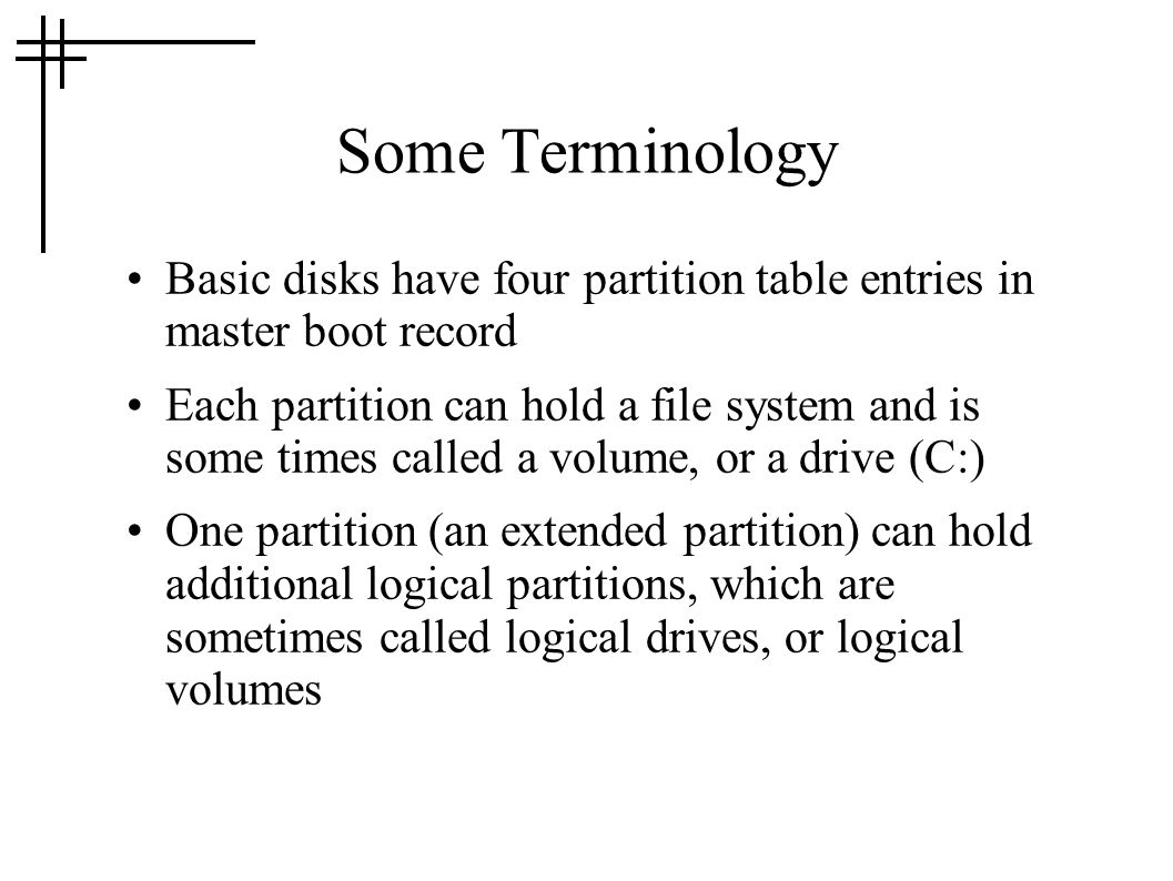 Some Terminology Basic disks have four partition table entries in master boot record Each partition can hold a file system and is some times called a