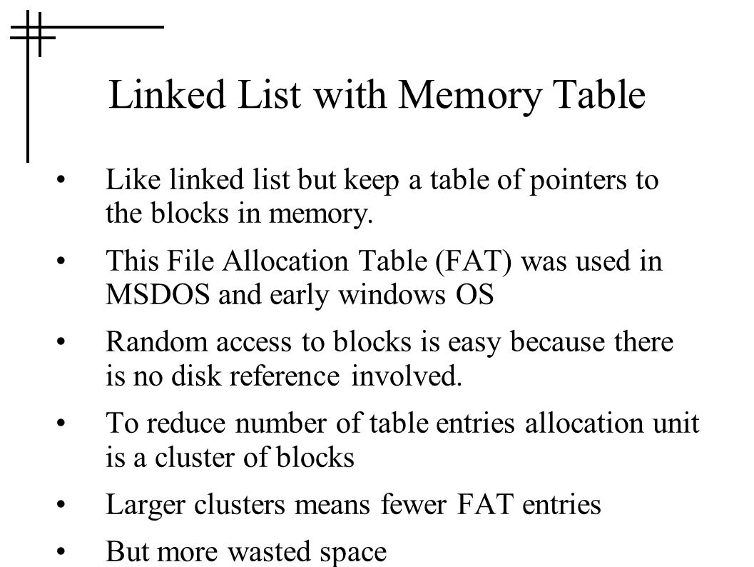 Linked List with Memory Table Like linked list but keep a table of pointers to the blocks in memory. This File Allocation Table (FAT) was used in MSDO