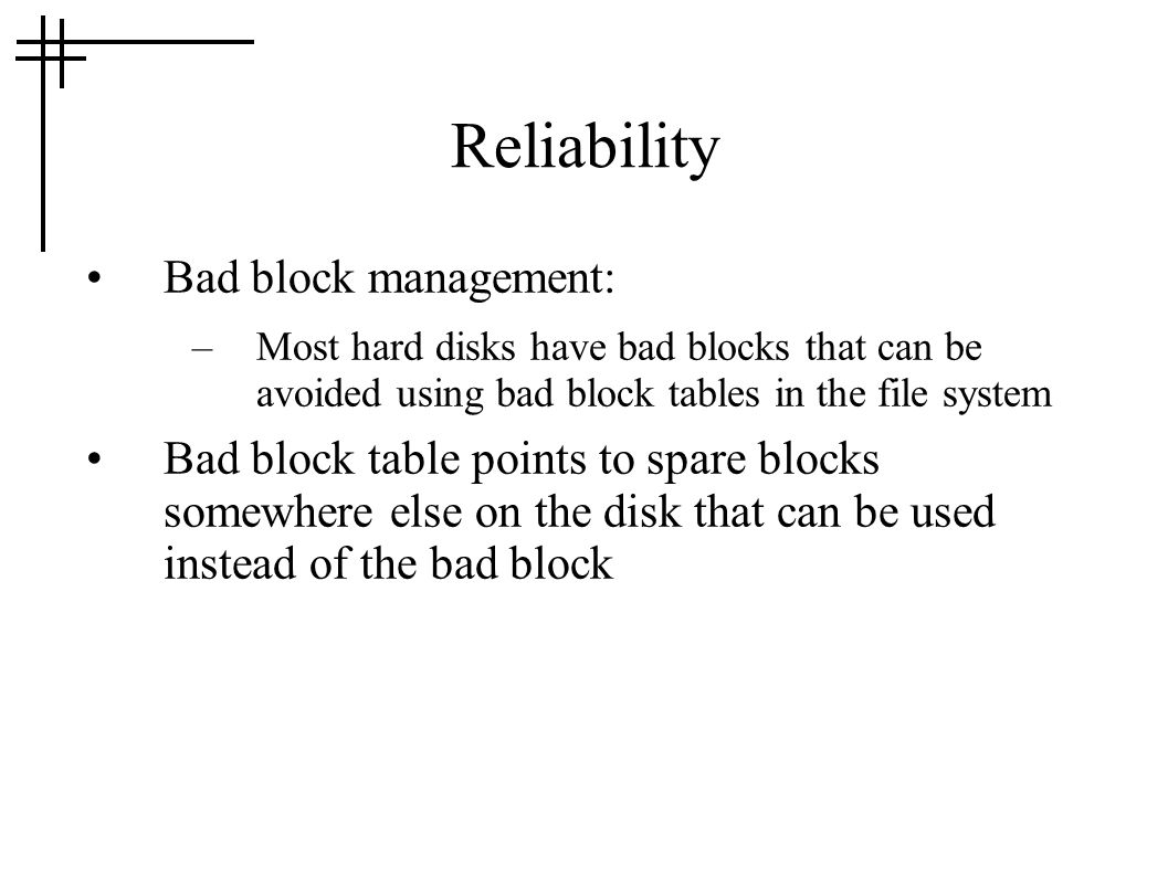 Reliability Bad block management: –Most hard disks have bad blocks that can be avoided using bad block tables in the file system Bad block table point