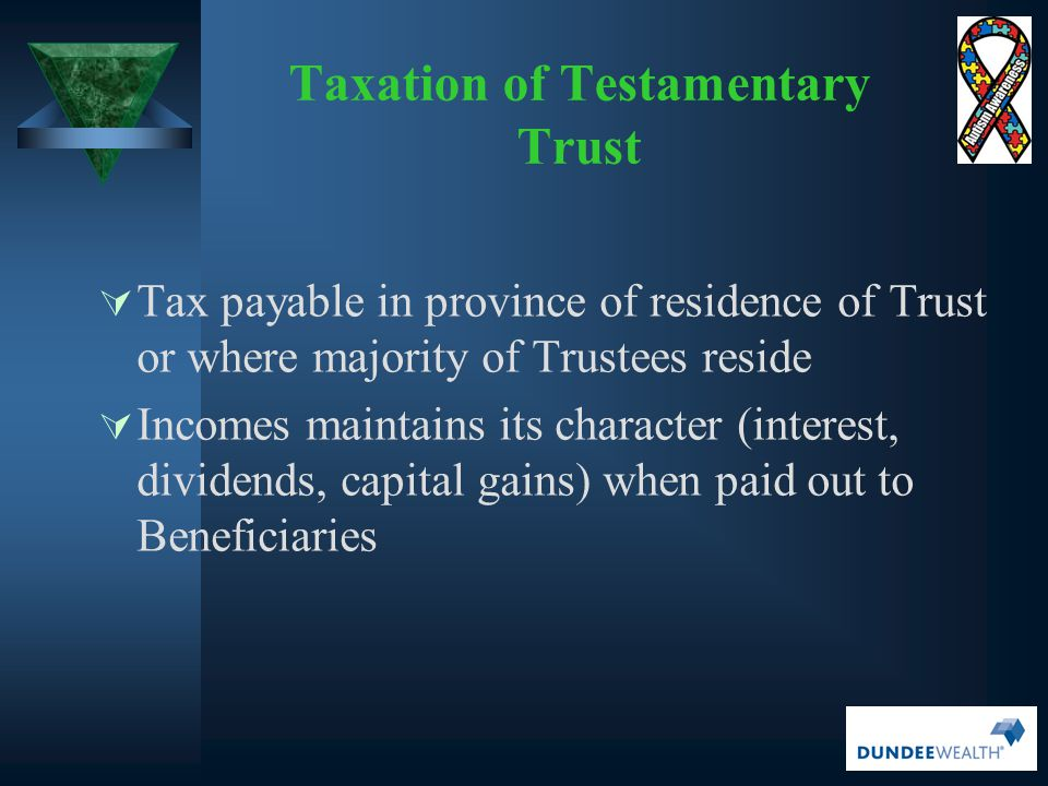  Tax payable in province of residence of Trust or where majority of Trustees reside  Incomes maintains its character (interest, dividends, capital g