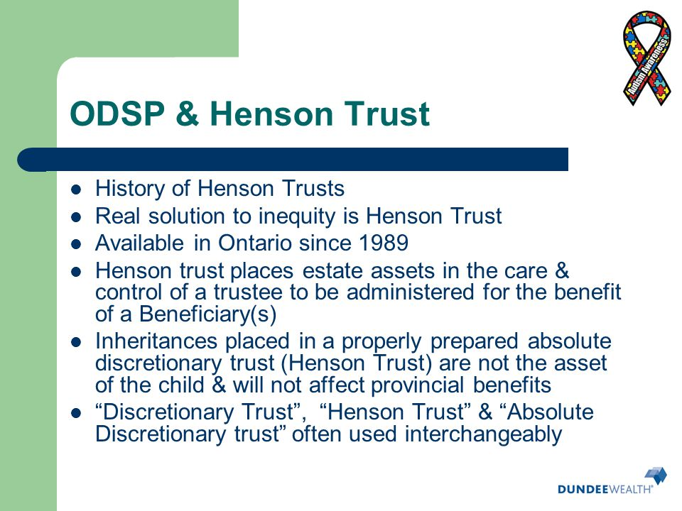 ODSP & Henson Trust History of Henson Trusts Real solution to inequity is Henson Trust Available in Ontario since 1989 Henson trust places estate asse