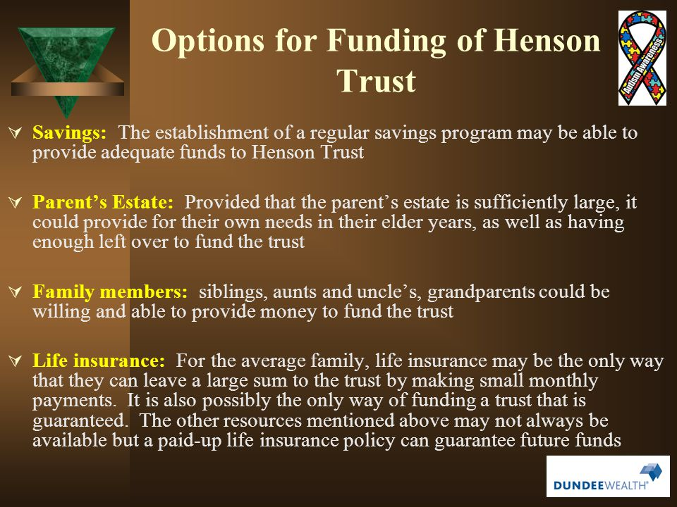 Options for Funding of Henson Trust  Savings: The establishment of a regular savings program may be able to provide adequate funds to Henson Trust 