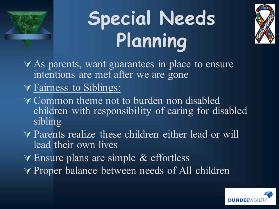 Special Needs Planning Goals  What the disability and caregiver tax credit means to you and your family  Why creating a Henson Trust, via a Testamentary Trust Will is so important to you and your family  How we can use the tax savings to offset the creation of these trusts  How we can use the tax savings to offset the long term funding costs these trusts  Explore the reality and importance of long term financial and estate planning  Review the current benefits offered through the Ontario Disability Support Program Benefits  Explore the newly created Registered Disability Savings Plans with a focus on the available Canada Disability Savings Grant and the Canada Disability Savings Bonds