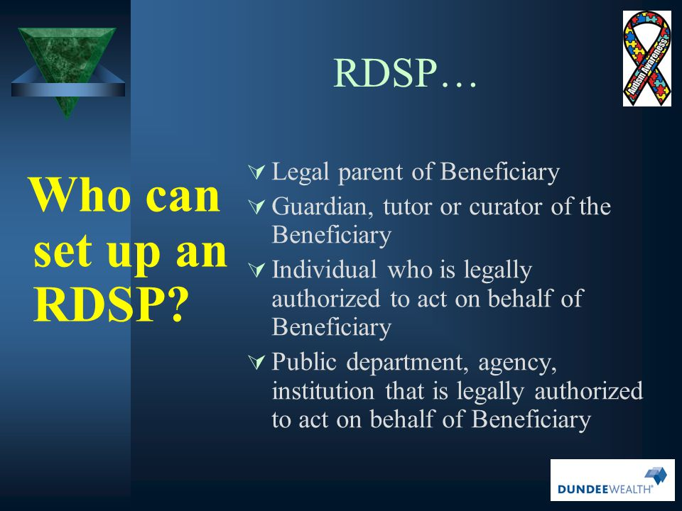 RDSP… Who can set up an RDSP?  Legal parent of Beneficiary  Guardian, tutor or curator of the Beneficiary  Individual who is legally authorized to