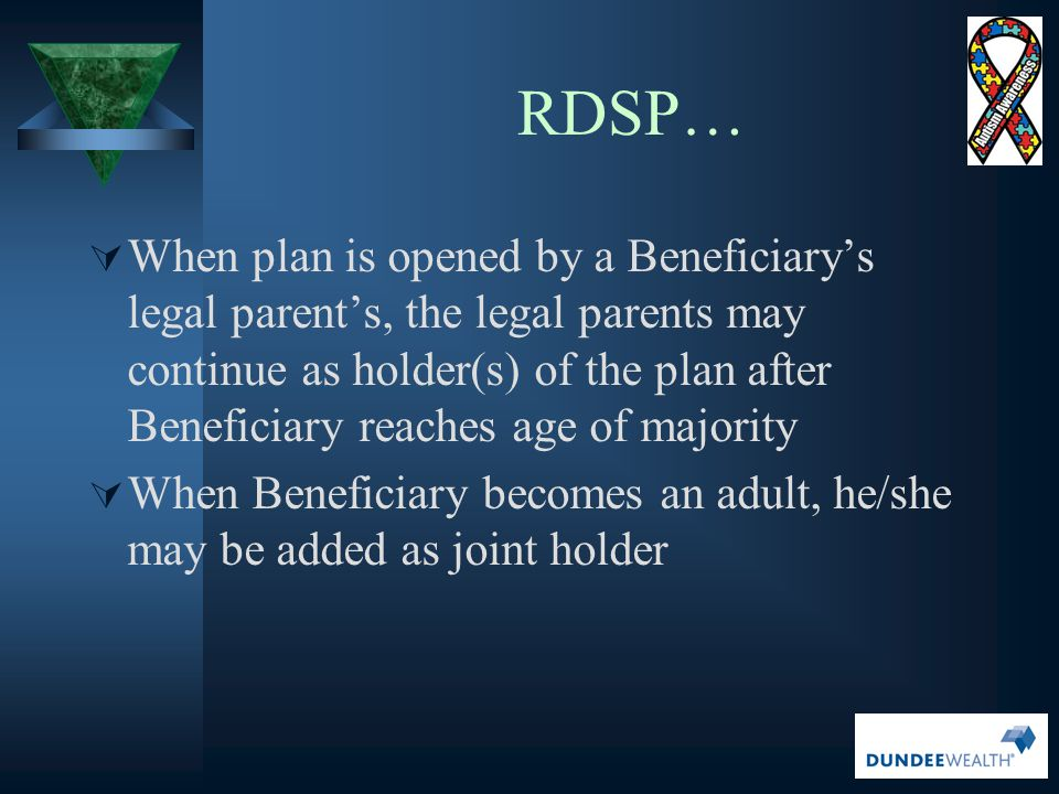 RDSP…  When plan is opened by a Beneficiary's legal parent's, the legal parents may continue as holder(s) of the plan after Beneficiary reaches age o