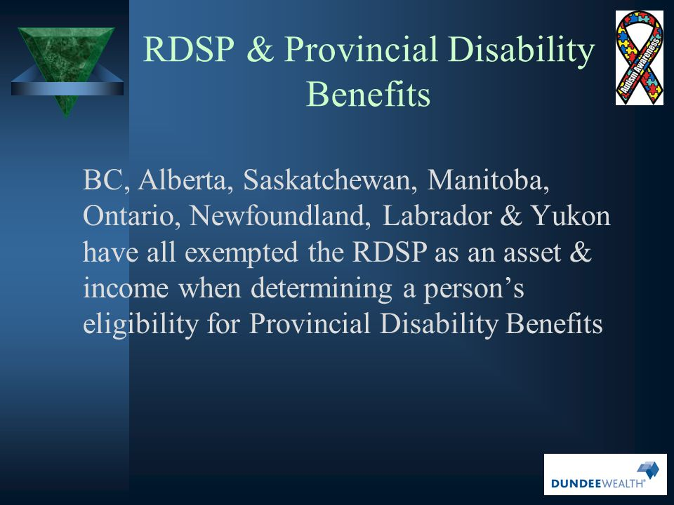 RDSP & Provincial Disability Benefits BC, Alberta, Saskatchewan, Manitoba, Ontario, Newfoundland, Labrador & Yukon have all exempted the RDSP as an as