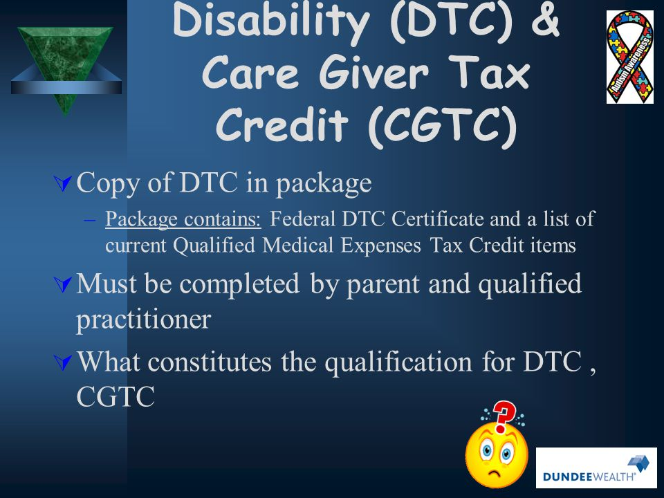 DTC & CGTC… Why Bother?  Max DTC transferred from child (2012 tax year) $7546  Additional Supplement $4402 (Child under age 18-offset with child care expenses)  Total possible Tax Credit $11,958  Tax savings range $1,131 - $1,792 (real $$)  Retroactive to date of diagnosis - can go back 10yrs or more ($11319 - $17,937) Source: 2012 Federal Schedule 1 (T1 General)