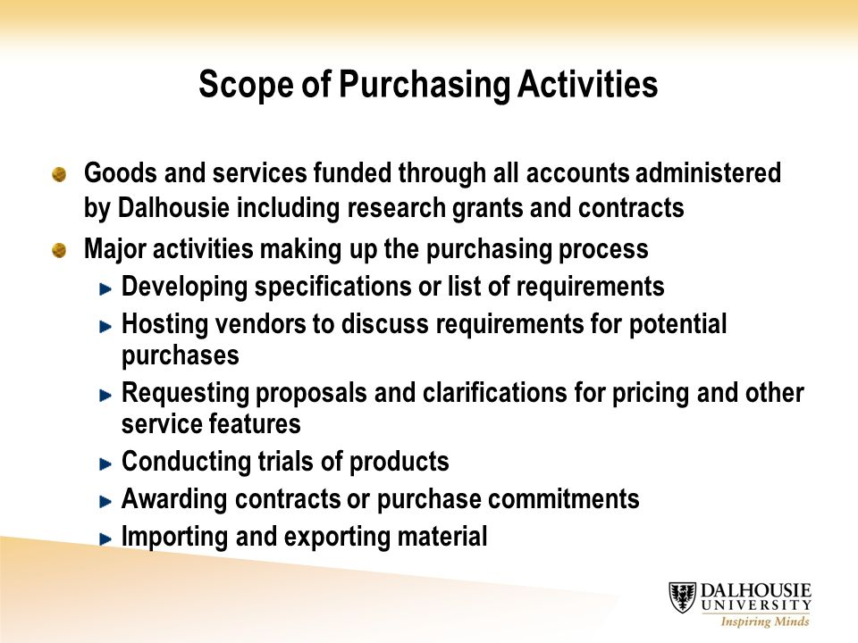 Goods and services funded through all accounts administered by Dalhousie including research grants and contracts Major activities making up the purchasing process Developing specifications or list of requirements Hosting vendors to discuss requirements for potential purchases Requesting proposals and clarifications for pricing and other service features Conducting trials of products Awarding contracts or purchase commitments Importing and exporting material Scope of Purchasing Activities