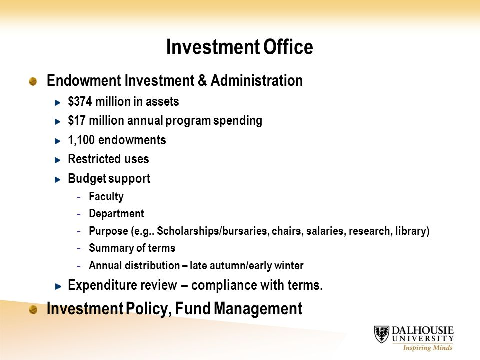 Investment Office Endowment Investment & Administration $374 million in assets $17 million annual program spending 1,100 endowments Restricted uses Budget support - Faculty - Department - Purpose (e.g..