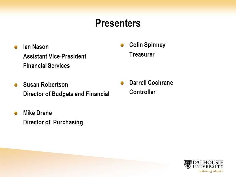 Presenters Ian Nason Assistant Vice-President Financial Services Susan Robertson Director of Budgets and Financial Mike Drane Director of Purchasing Colin Spinney Treasurer Darrell Cochrane Controller