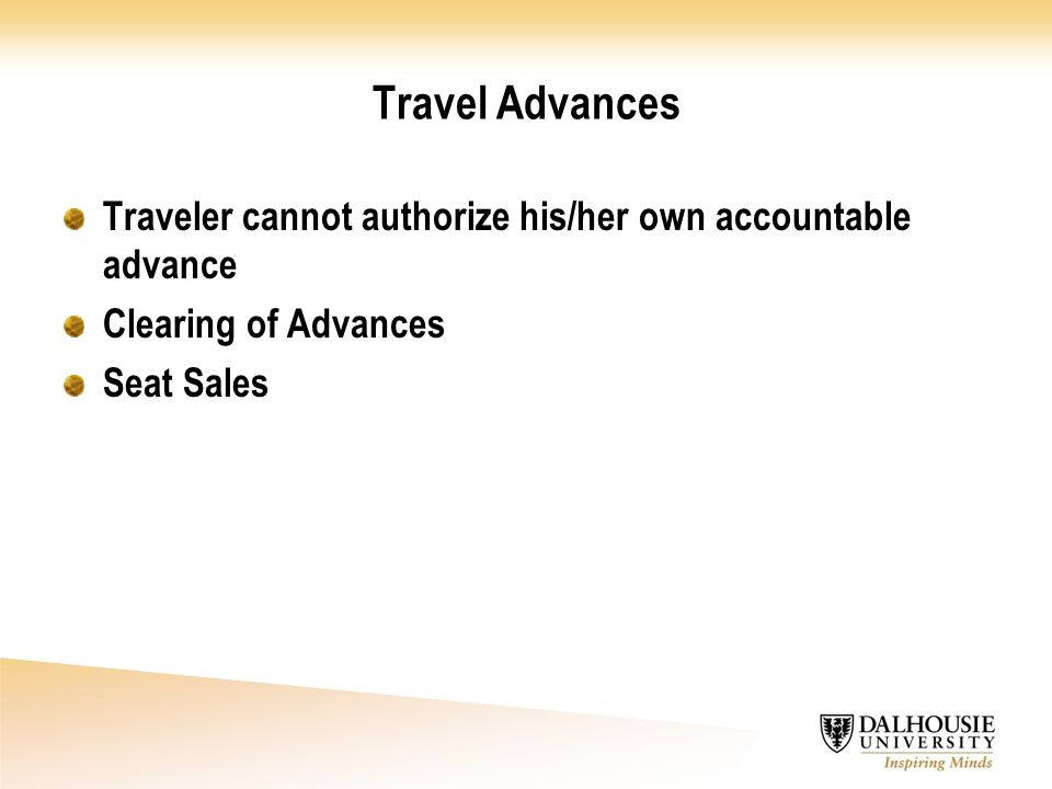 Travel Advances Traveler cannot authorize his/her own accountable advance Clearing of Advances Seat Sales