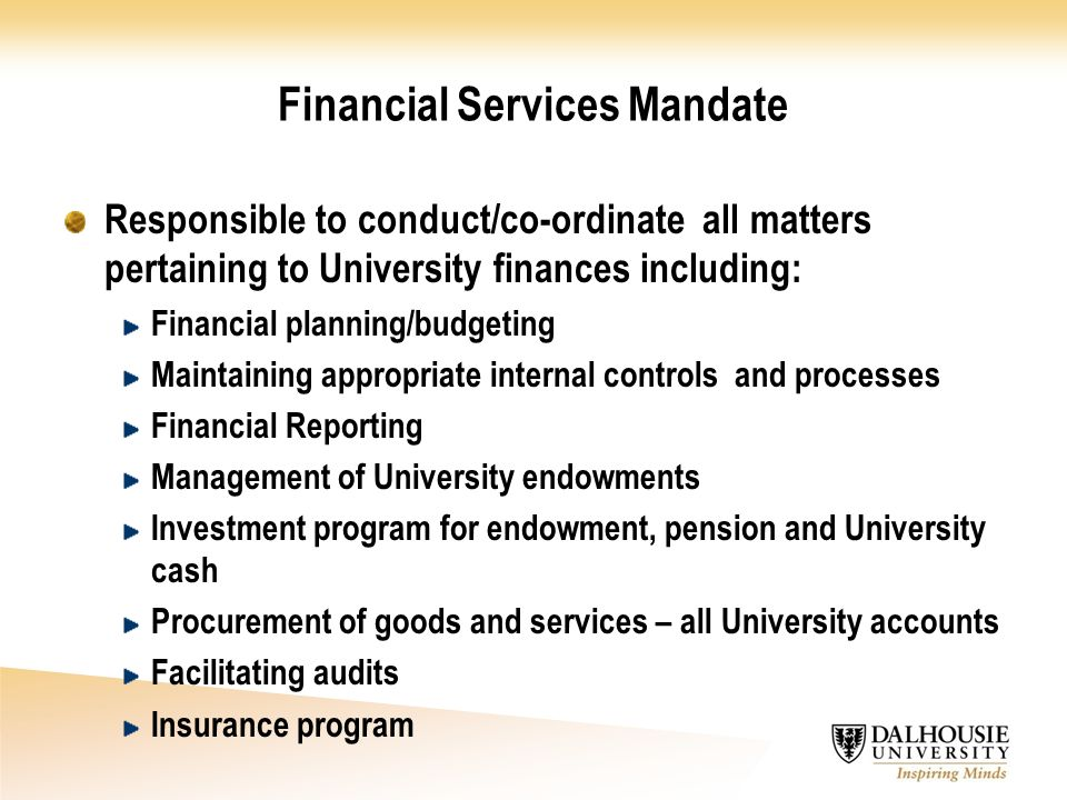 Financial Services Mandate Responsible to conduct/co-ordinate all matters pertaining to University finances including: Financial planning/budgeting Maintaining appropriate internal controls and processes Financial Reporting Management of University endowments Investment program for endowment, pension and University cash Procurement of goods and services – all University accounts Facilitating audits Insurance program