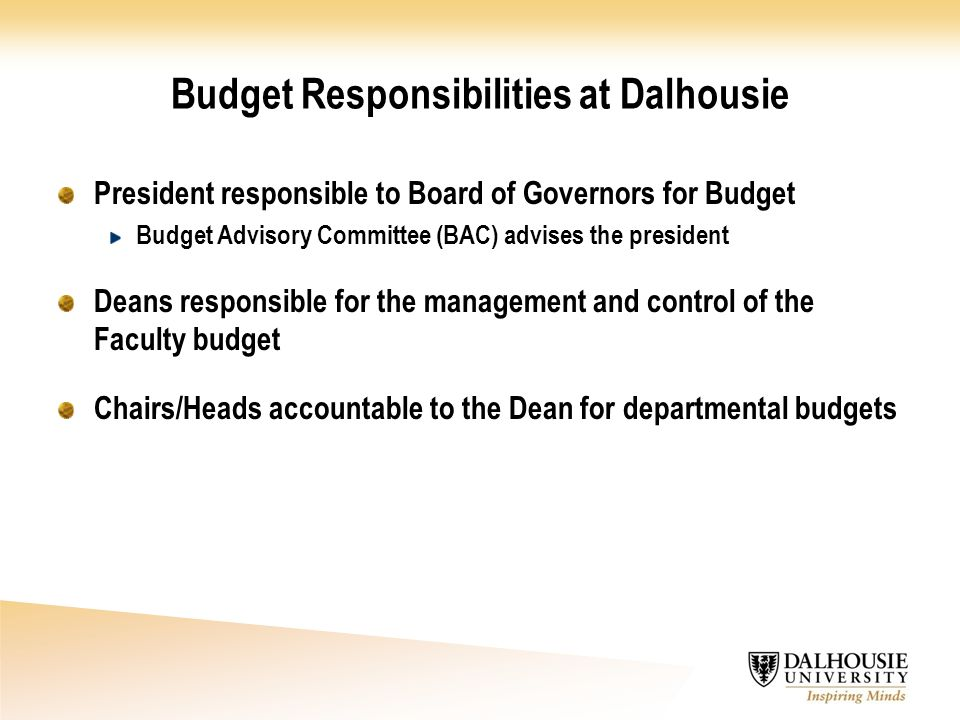 Budget Responsibilities at Dalhousie President responsible to Board of Governors for Budget Budget Advisory Committee (BAC) advises the president Deans responsible for the management and control of the Faculty budget Chairs/Heads accountable to the Dean for departmental budgets