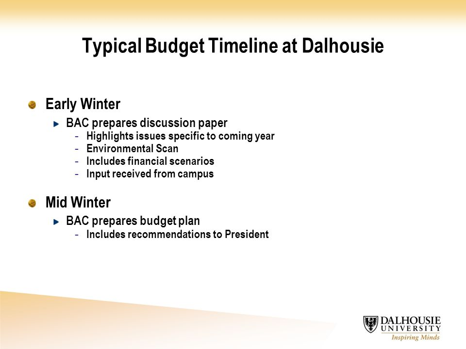 Typical Budget Timeline at Dalhousie Early Winter BAC prepares discussion paper - Highlights issues specific to coming year - Environmental Scan - Includes financial scenarios - Input received from campus Mid Winter BAC prepares budget plan - Includes recommendations to President