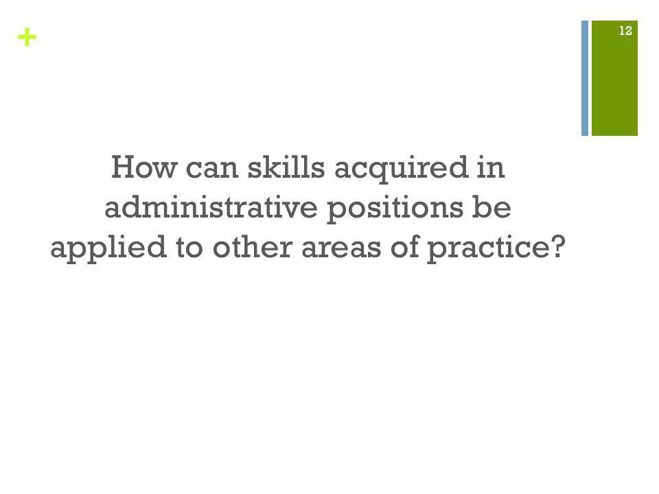 + How can skills acquired in administrative positions be applied to other areas of practice 12