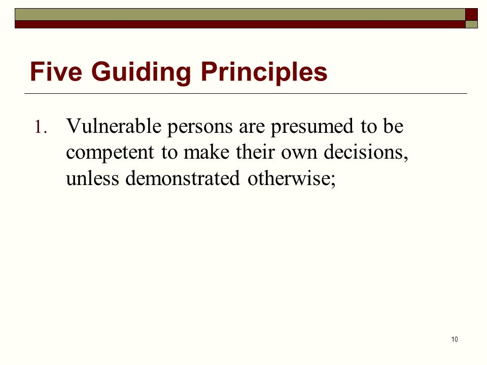 10 1. Vulnerable persons are presumed to be competent to make their own decisions, unless demonstrated otherwise; Five Guiding Principles