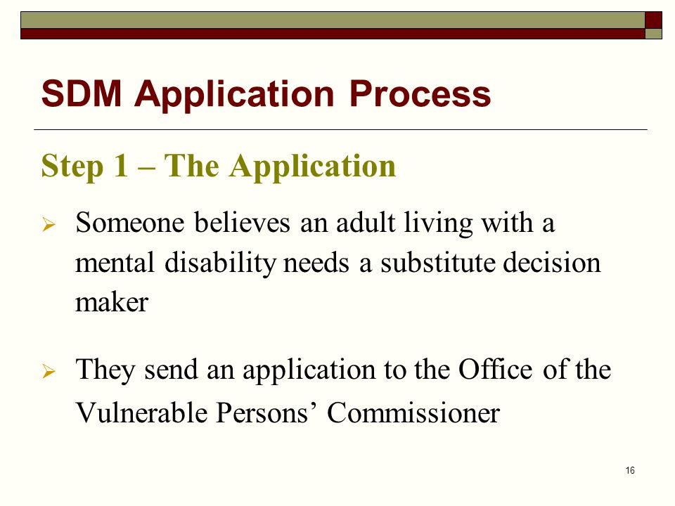 16 SDM Application Process Step 1 – The Application  Someone believes an adult living with a mental disability needs a substitute decision maker  They send an application to the Office of the Vulnerable Persons' Commissioner