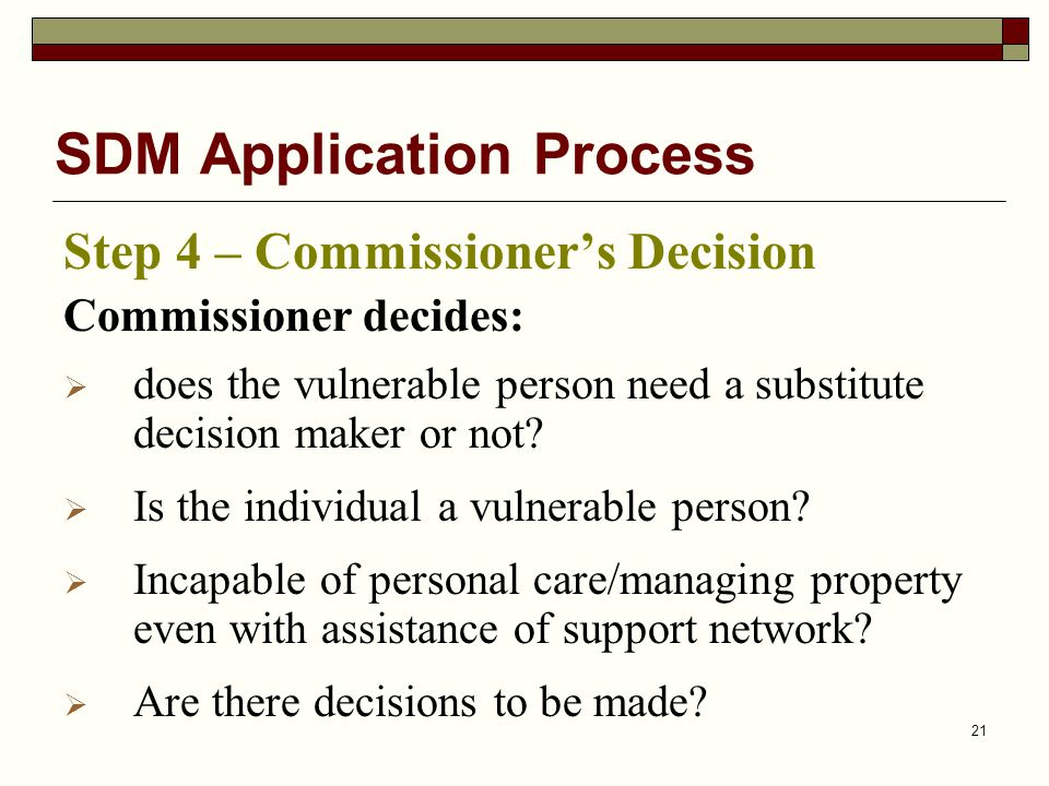 21 SDM Application Process Step 4 – Commissioner's Decision Commissioner decides:  does the vulnerable person need a substitute decision maker or not.
