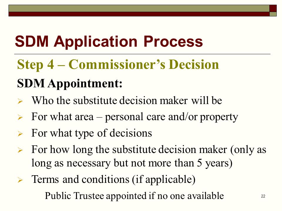 22 SDM Application Process Step 4 – Commissioner's Decision SDM Appointment:  Who the substitute decision maker will be  For what area – personal care and/or property  For what type of decisions  For how long the substitute decision maker (only as long as necessary but not more than 5 years)  Terms and conditions (if applicable) Public Trustee appointed if no one available