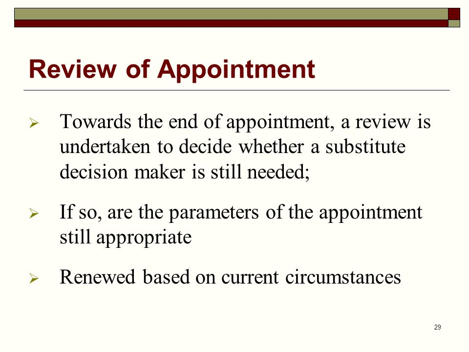 29 Review of Appointment  Towards the end of appointment, a review is undertaken to decide whether a substitute decision maker is still needed;  If so, are the parameters of the appointment still appropriate  Renewed based on current circumstances