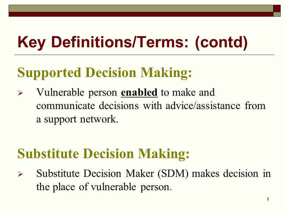 8 Supported Decision Making:  Vulnerable person enabled to make and communicate decisions with advice/assistance from a support network.