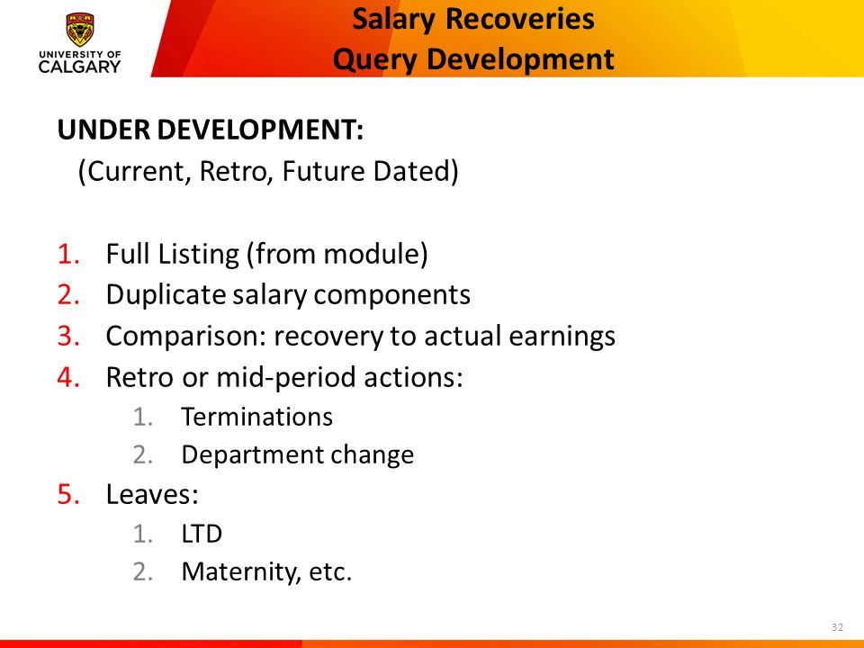 Salary Recoveries Query Development UNDER DEVELOPMENT: (Current, Retro, Future Dated) 1.Full Listing (from module) 2.Duplicate salary components 3.Comparison: recovery to actual earnings 4.Retro or mid-period actions: 1.Terminations 2.Department change 5.Leaves: 1.LTD 2.Maternity, etc.