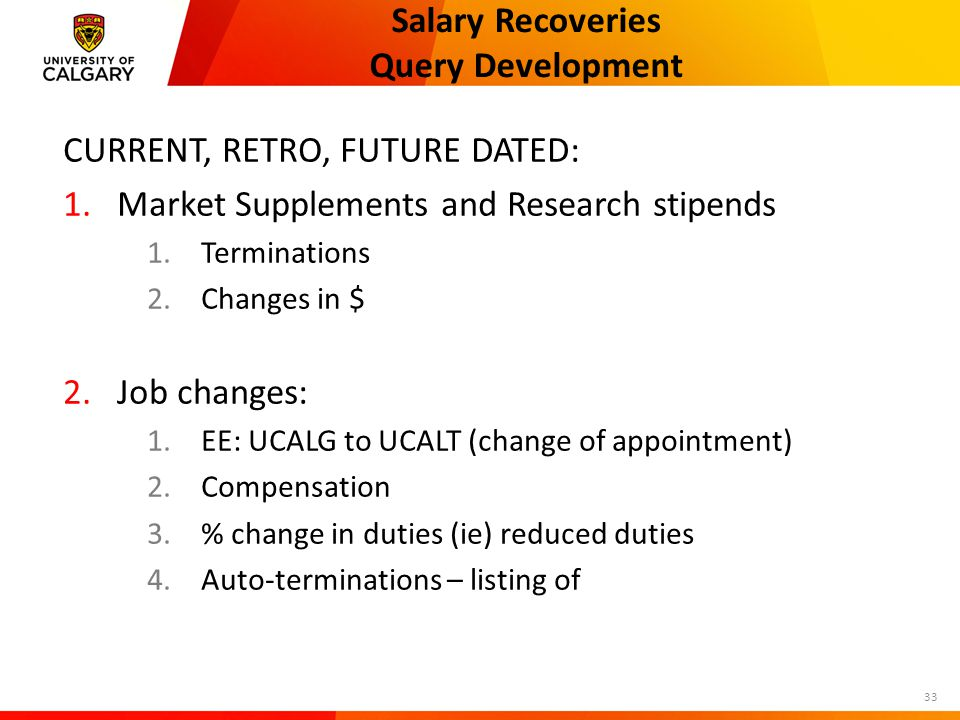 Salary Recoveries Query Development CURRENT, RETRO, FUTURE DATED: 1.Market Supplements and Research stipends 1.Terminations 2.Changes in $ 2.Job changes: 1.EE: UCALG to UCALT (change of appointment) 2.Compensation 3.% change in duties (ie) reduced duties 4.Auto-terminations – listing of 33