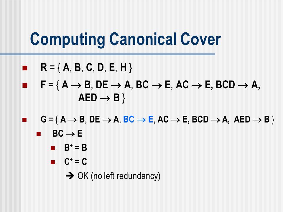 Computing Canonical Cover G = { A  B, DE  A, BC  E, AC  E, BCD  A, AED  B } BC  E B + = B C + = C  OK (no left redundancy) R = { A, B, C, D, E