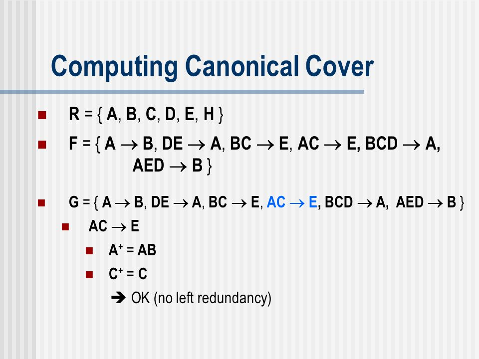 Computing Canonical Cover G = { A  B, DE  A, BC  E, AC  E, BCD  A, AED  B } AC  E A + = AB C + = C  OK (no left redundancy) R = { A, B, C, D,