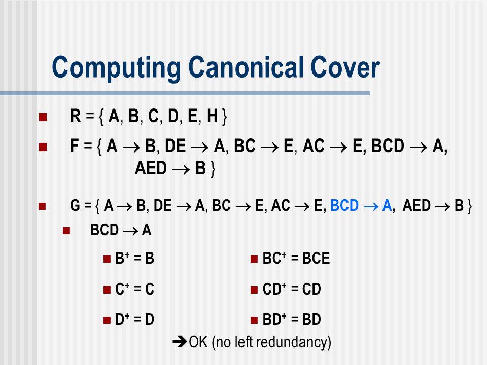 Computing Canonical Cover G = { A  B, DE  A, BC  E, AC  E, BCD  A, AED  B } BCD  A B + = B C + = C D + = D BC + = BCE CD + = CD BD + = BD  OK