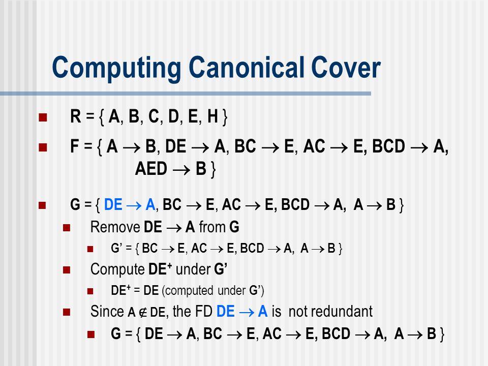 Computing Canonical Cover G = { DE  A, BC  E, AC  E, BCD  A, A  B } Remove DE  A from G G' = { BC  E, AC  E, BCD  A, A  B } Compute DE + und
