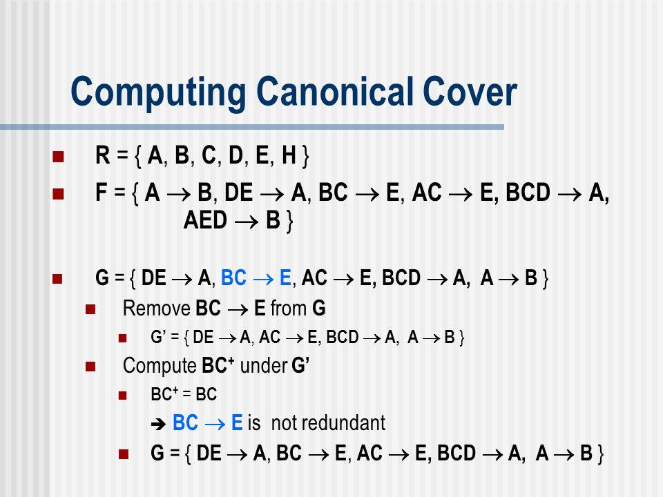 Computing Canonical Cover G = { DE  A, BC  E, AC  E, BCD  A, A  B } Remove BC  E from G G' = { DE  A, AC  E, BCD  A, A  B } Compute BC + und