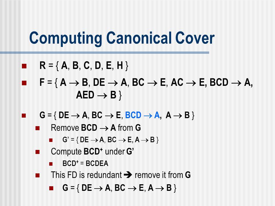 Computing Canonical Cover G = { DE  A, BC  E, BCD  A, A  B } Remove BCD  A from G G' = { DE  A, BC  E, A  B } Compute BCD + under G' BCD + = B