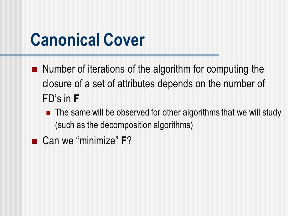 Canonical Cover Number of iterations of the algorithm for computing the closure of a set of attributes depends on the number of FD's in F The same wil