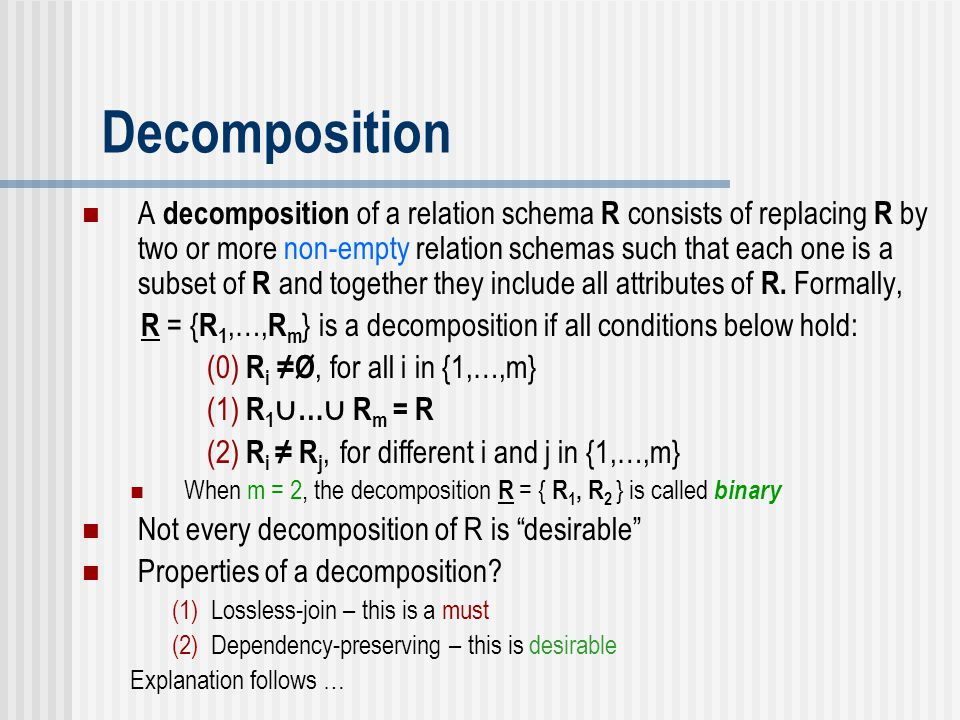 Decomposition A decomposition of a relation schema R consists of replacing R by two or more non-empty relation schemas such that each one is a subset