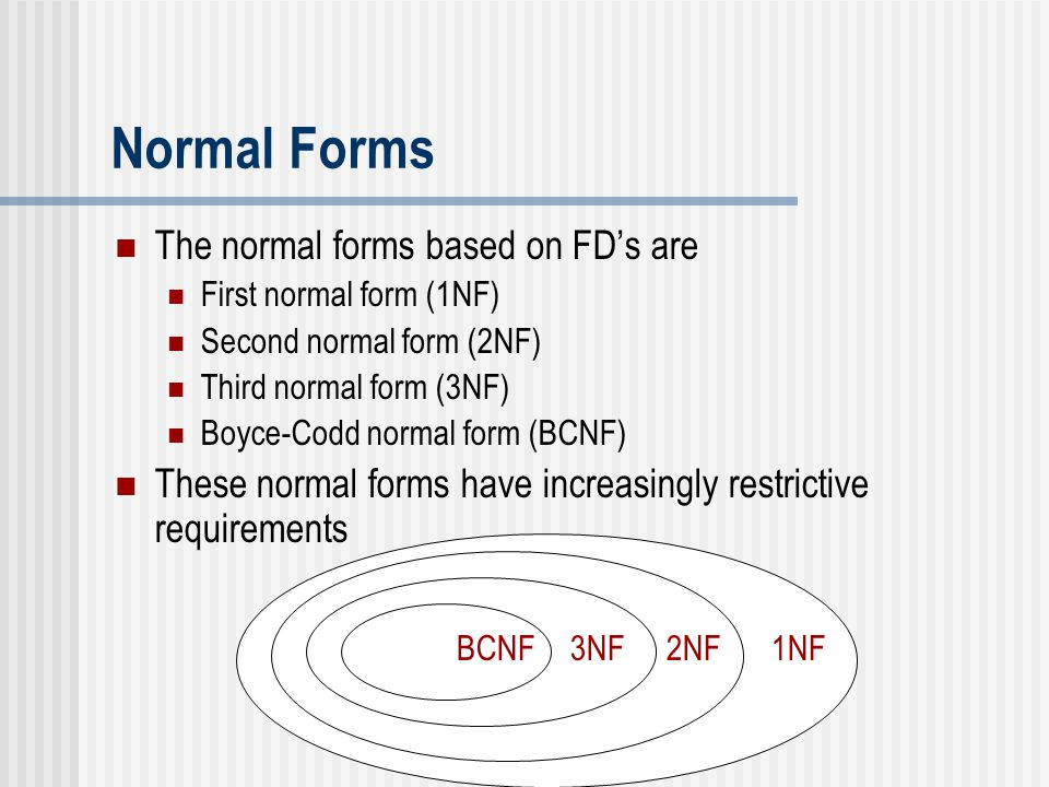 1NF 2NF 3NF BCNF Normal Forms The normal forms based on FD's are First normal form (1NF) Second normal form (2NF) Third normal form (3NF) Boyce-Codd n