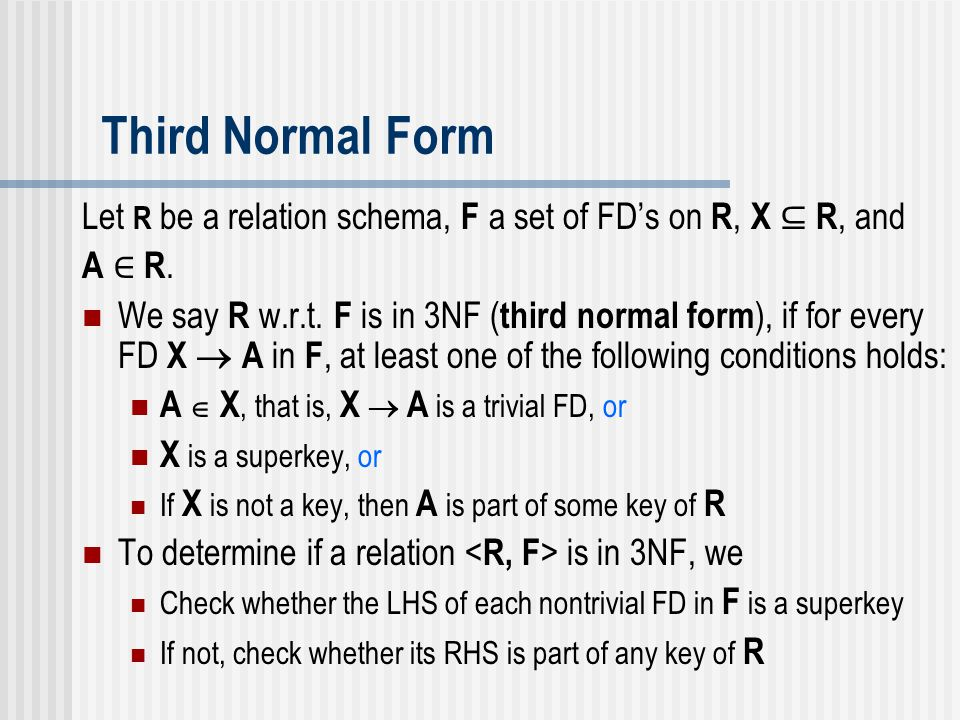 Third Normal Form Let R be a relation schema, F a set of FD's on R, X ⊆ R, and A ∈ R.A ∈ R. We say R w.r.t. F is in 3NF ( third normal form ), if for