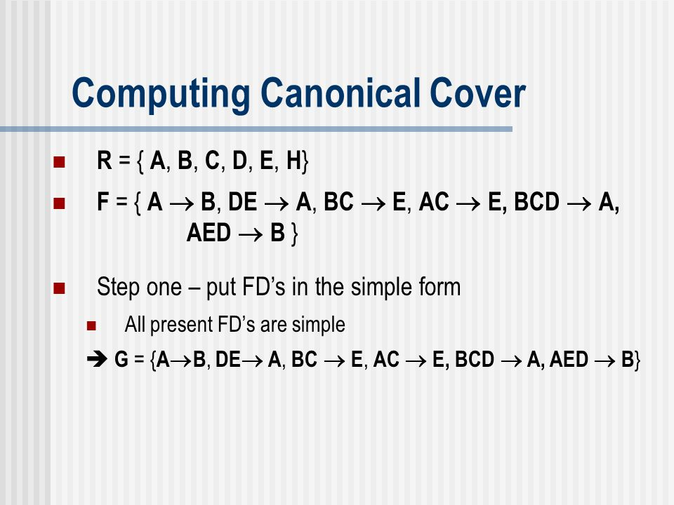 Computing Canonical Cover R = { A, B, C, D, E, H } F = { A  B, DE  A, BC  E, AC  E, BCD  A, AED  B } Step one – put FD's in the simple form All
