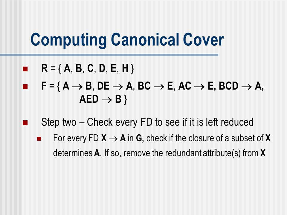 Computing Canonical Cover Step two – Check every FD to see if it is left reduced For every FD X  A in G, check if the closure of a subset of X determ