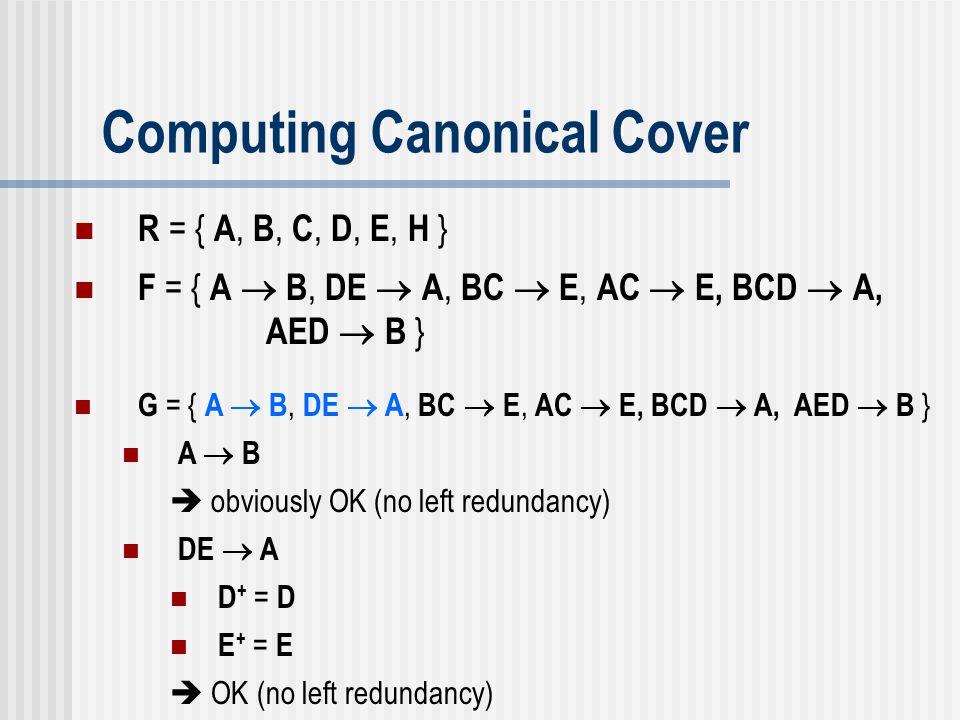 Computing Canonical Cover G = { A  B, DE  A, BC  E, AC  E, BCD  A, AED  B } A  B  obviously OK (no left redundancy) DE  A D + = D E + = E  O