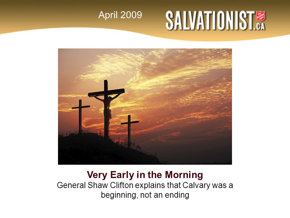 Very Early in the Morning General Shaw Clifton explains that Calvary was a beginning, not an ending April 2009