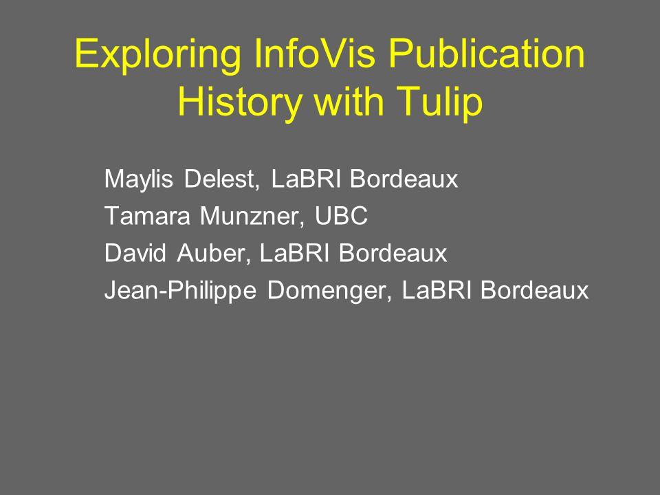 Exploring InfoVis Publication History with Tulip Maylis Delest, LaBRI Bordeaux Tamara Munzner, UBC David Auber, LaBRI Bordeaux Jean-Philippe Domenger, LaBRI Bordeaux
