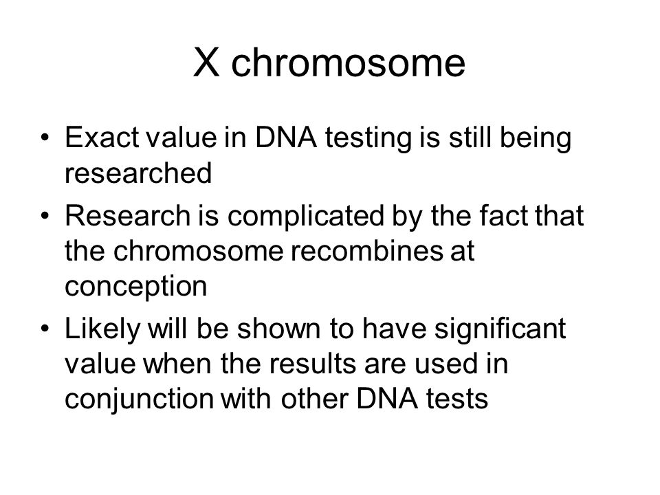 X chromosome Exact value in DNA testing is still being researched Research is complicated by the fact that the chromosome recombines at conception Likely will be shown to have significant value when the results are used in conjunction with other DNA tests