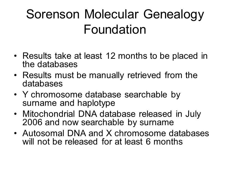 Sorenson Molecular Genealogy Foundation Results take at least 12 months to be placed in the databases Results must be manually retrieved from the databases Y chromosome database searchable by surname and haplotype Mitochondrial DNA database released in July 2006 and now searchable by surname Autosomal DNA and X chromosome databases will not be released for at least 6 months