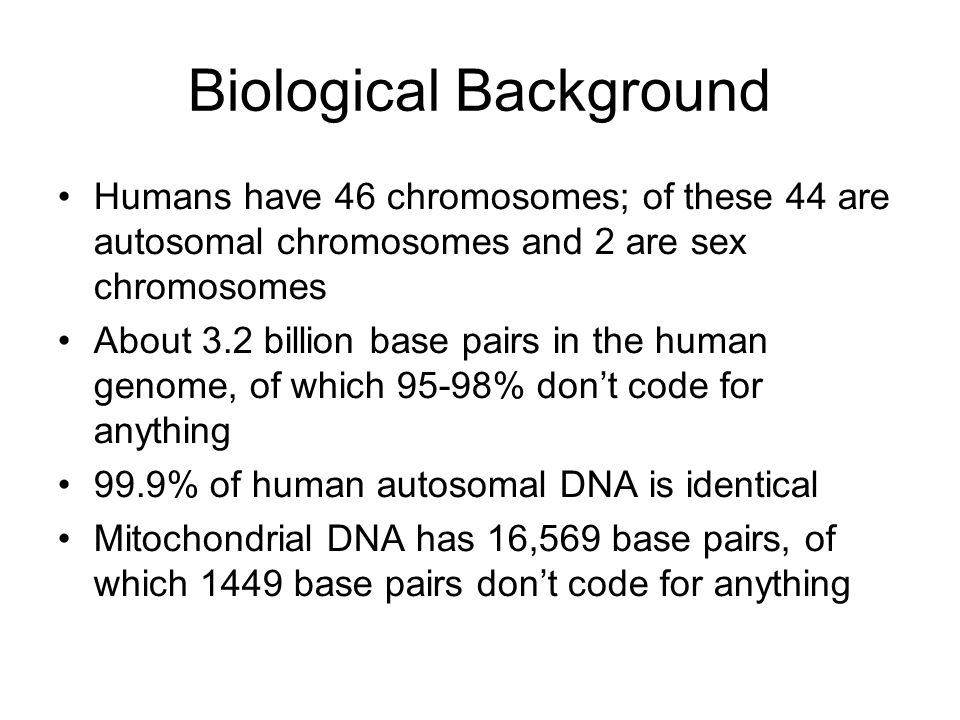 Biological Background Humans have 46 chromosomes; of these 44 are autosomal chromosomes and 2 are sex chromosomes About 3.2 billion base pairs in the human genome, of which 95-98% don't code for anything 99.9% of human autosomal DNA is identical Mitochondrial DNA has 16,569 base pairs, of which 1449 base pairs don't code for anything