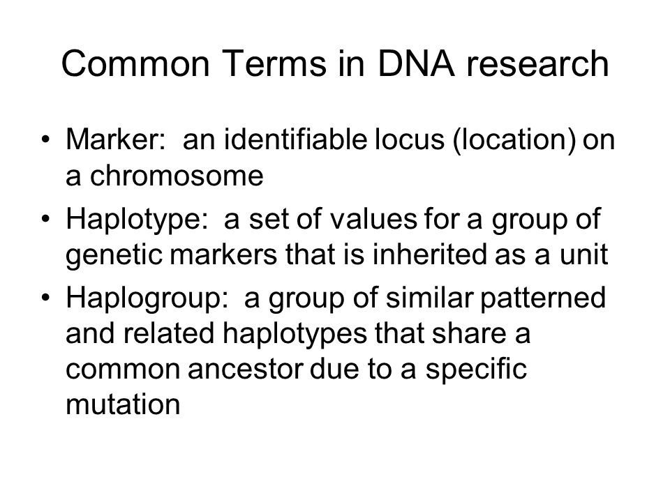 Common Terms in DNA research Marker: an identifiable locus (location) on a chromosome Haplotype: a set of values for a group of genetic markers that is inherited as a unit Haplogroup: a group of similar patterned and related haplotypes that share a common ancestor due to a specific mutation